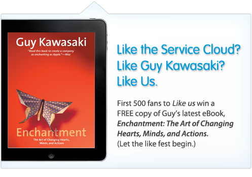 Like the Service Cloud and be entered to win a free copy of Guy Kawasaki's latest ebook - Enchantment: The Art of Changing Hearts, Minds, and Actions.