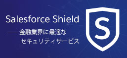 Salesforce Shield、金融業界に最適なセキュリティサービス