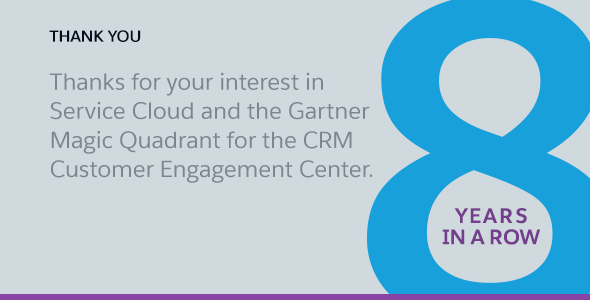 Thank you. Thanks for your interest in Service Cloud and the Gartner Magic Quadrant for the CRM Customer Engagement Center.